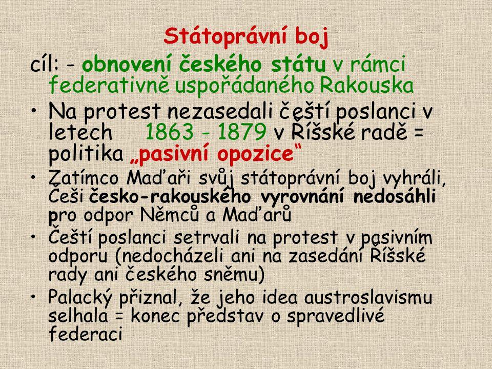 Státoprávní boj cíl: - obnovení českého státu v rámci federativně uspořádaného Rakouska.