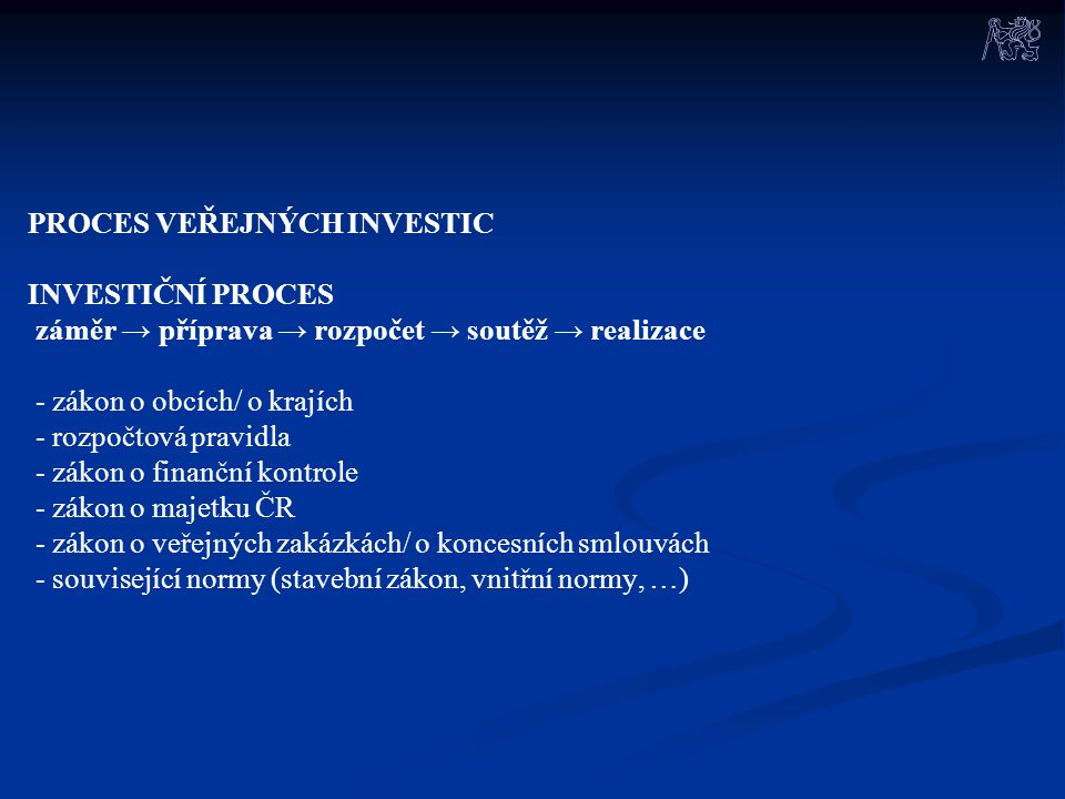 PROCES VEŘEJNÝCH INVESTIC INVESTIČNÍ PROCES záměr → příprava → rozpočet → soutěž → realizace - zákon o obcích/ o krajích - rozpočtová pravidla - zákon o finanční kontrole - zákon o majetku ČR - zákon o veřejných zakázkách/ o koncesních smlouvách - související normy (stavební zákon, vnitřní normy, …)