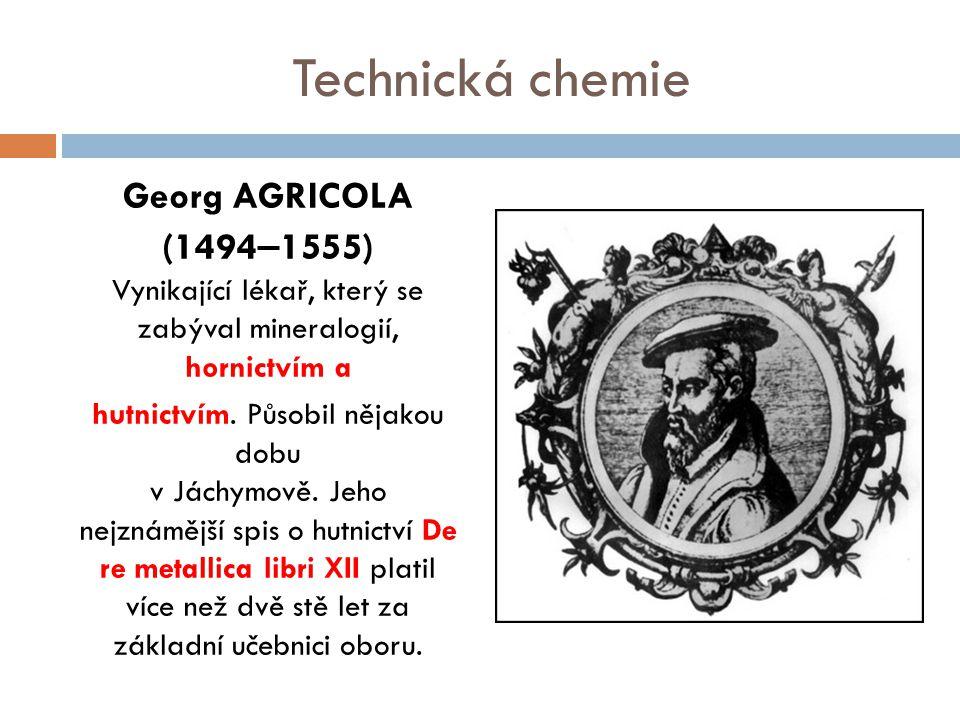 Technická chemie Georg AGRICOLA (1494–1555) Vynikající lékař, který se zabýval mineralogií, hornictvím a.
