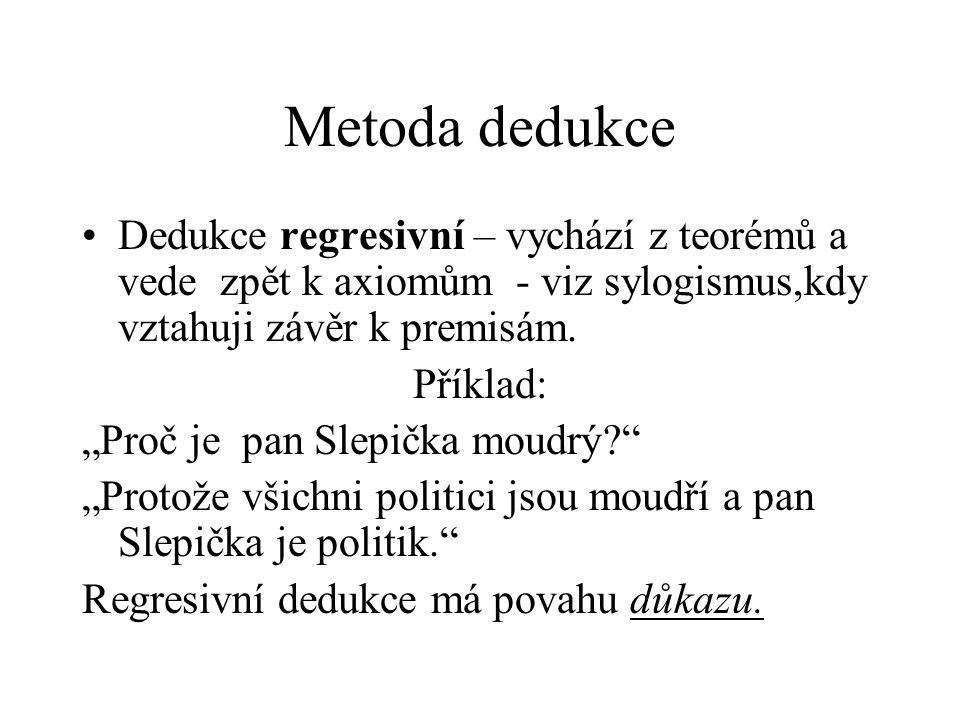 Metoda dedukce Dedukce regresivní – vychází z teorémů a vede zpět k axiomům - viz sylogismus,kdy vztahuji závěr k premisám.