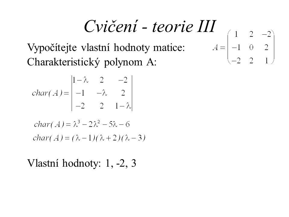 Cvičení - teorie III Vypočítejte vlastní hodnoty matice: