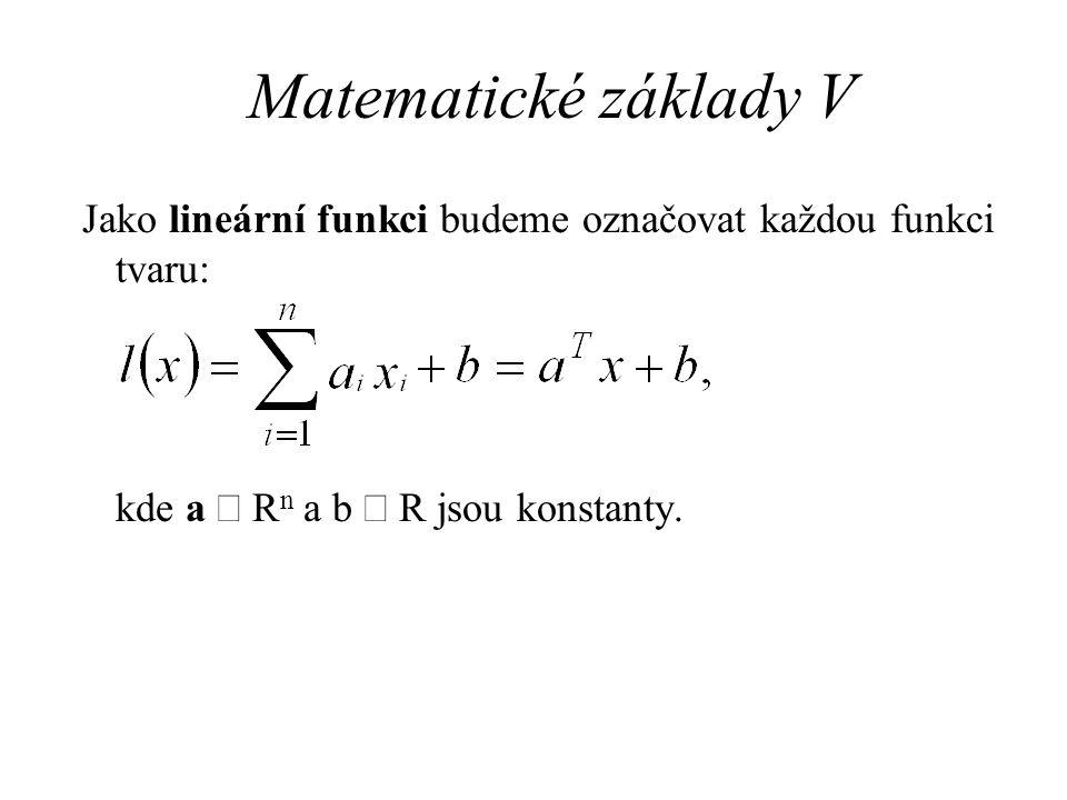 Matematické základy V Jako lineární funkci budeme označovat každou funkci tvaru: kde a Î Rn a b Î R jsou konstanty.