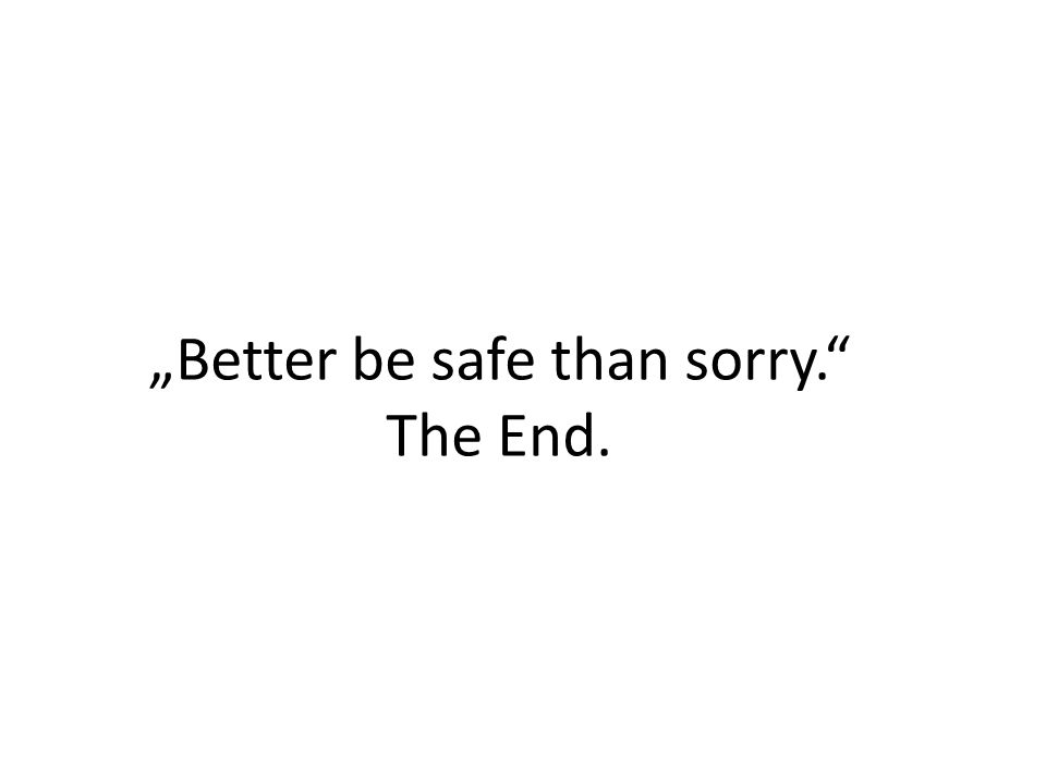 """Better be safe than sorry. The End."