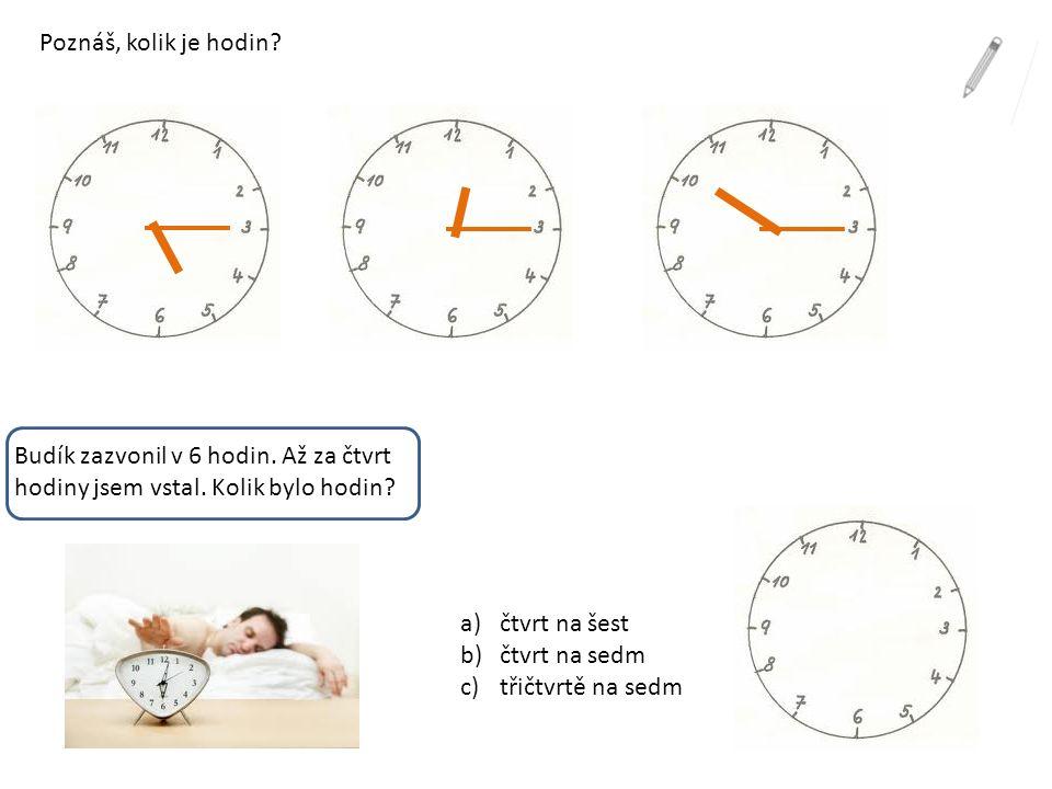 Poznáš, kolik je hodin Budík zazvonil v 6 hodin. Až za čtvrt hodiny jsem vstal. Kolik bylo hodin čtvrt na šest.