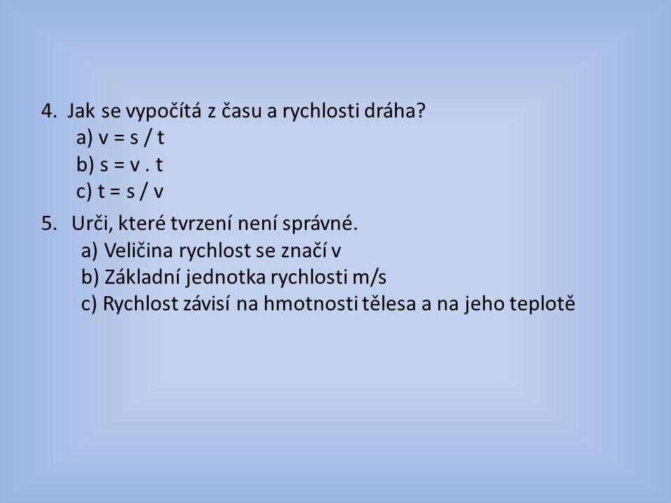 4. Jak se vypočítá z času a rychlosti dráha. a) v = s / t b) s = v