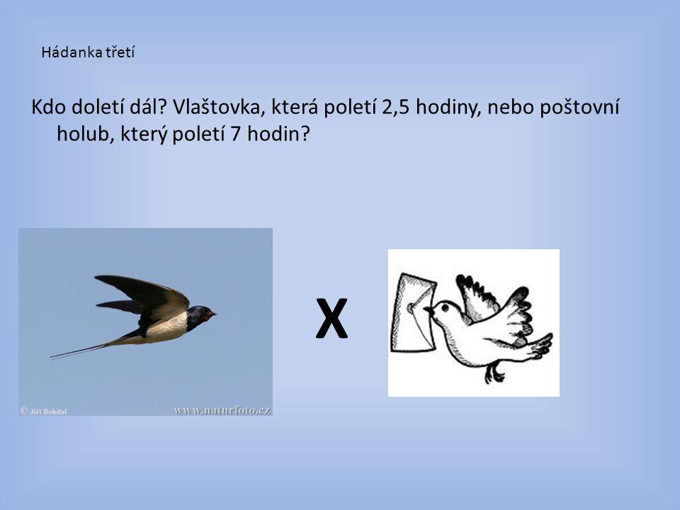 Hádanka třetí Kdo doletí dál Vlaštovka, která poletí 2,5 hodiny, nebo poštovní holub, který poletí 7 hodin