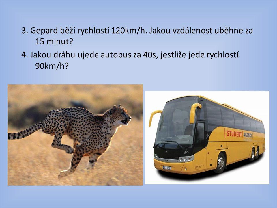 3. Gepard běží rychlostí 120km/h. Jakou vzdálenost uběhne za 15 minut