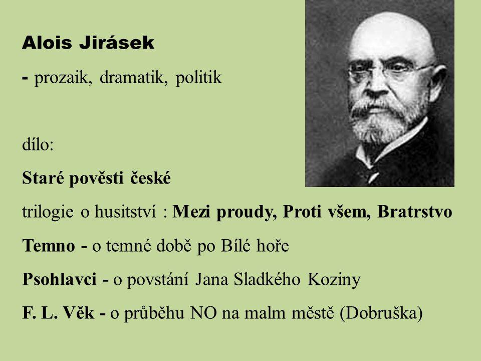Alois Jirásek - prozaik, dramatik, politik. dílo: Staré pověsti české. trilogie o husitství : Mezi proudy, Proti všem, Bratrstvo.