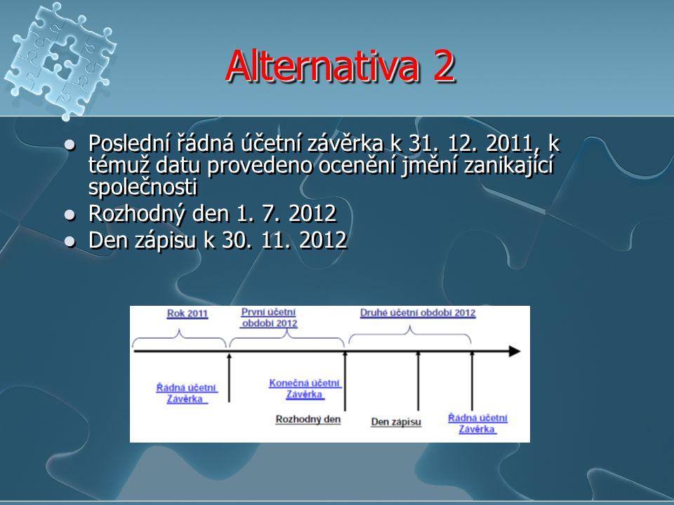 Alternativa 2 Poslední řádná účetní závěrka k 31. 12. 2011, k témuž datu provedeno ocenění jmění zanikající společnosti.
