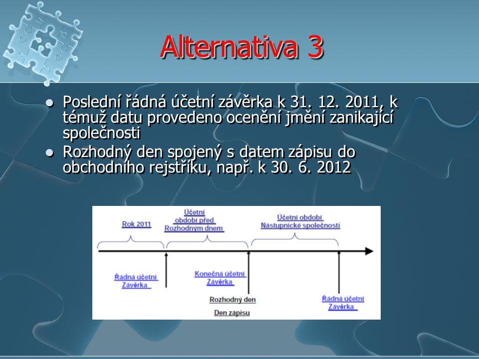 Alternativa 3 Poslední řádná účetní závěrka k 31. 12. 2011, k témuž datu provedeno ocenění jmění zanikající společnosti.