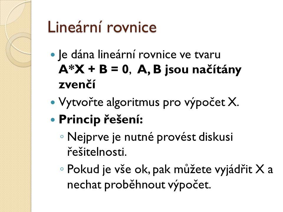 Lineární rovnice Je dána lineární rovnice ve tvaru A*X + B = 0, A, B jsou načítány zvenčí. Vytvořte algoritmus pro výpočet X.