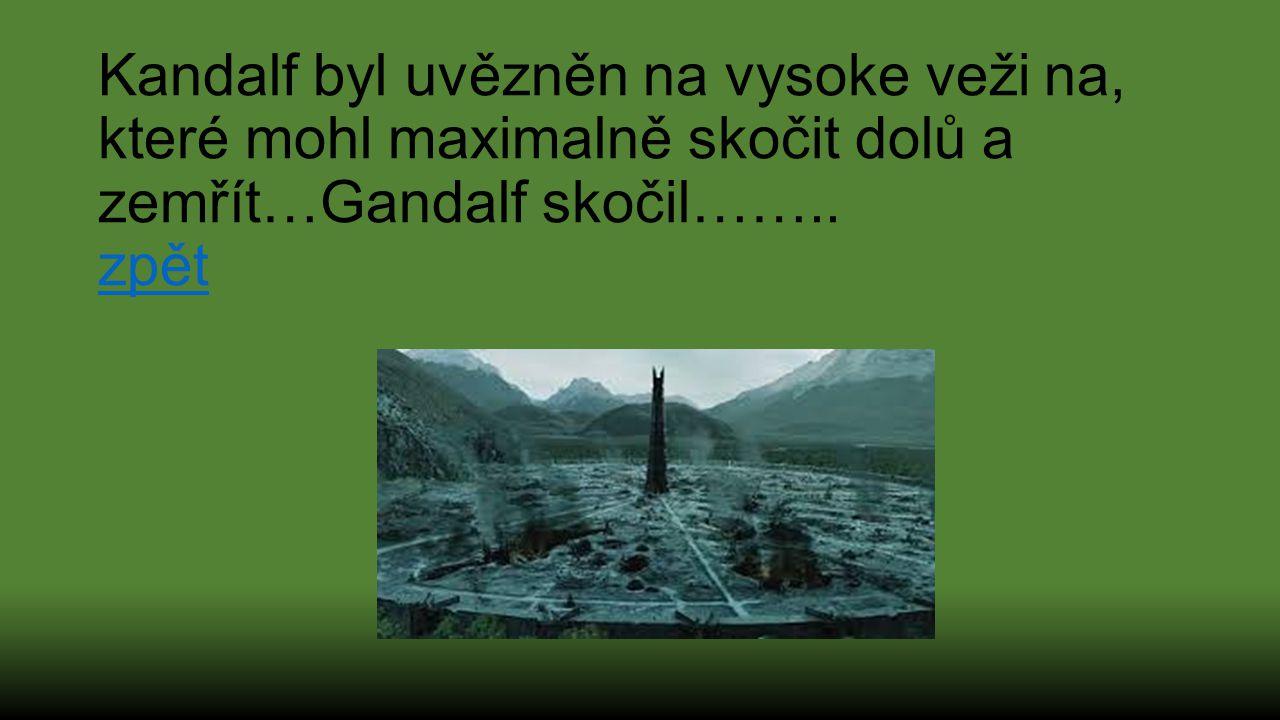 Kandalf byl uvězněn na vysoke veži na, které mohl maximalně skočit dolů a zemřít…Gandalf skočil……..