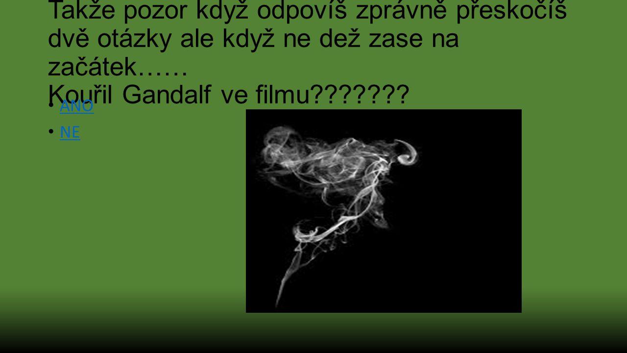 Takže pozor když odpovíš zprávně přeskočíš dvě otázky ale když ne dež zase na začátek…… Kouřil Gandalf ve filmu