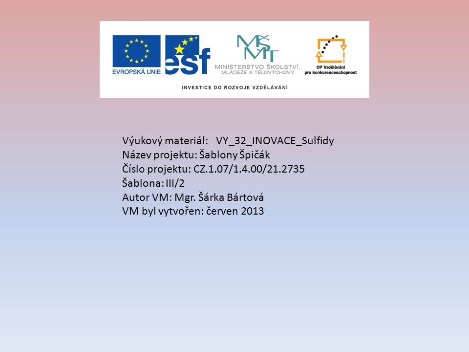 Výukový materiál: VY_32_INOVACE_Sulfidy Název projektu: Šablony Špičák Číslo projektu: CZ.1.07/1.4.00/21.2735 Šablona: III/2 Autor VM: Mgr.