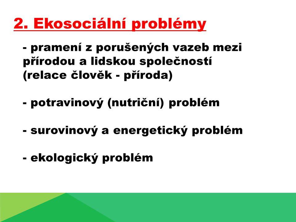 2. Ekosociální problémy - pramení z porušených vazeb mezi přírodou a lidskou společností. (relace člověk - příroda)