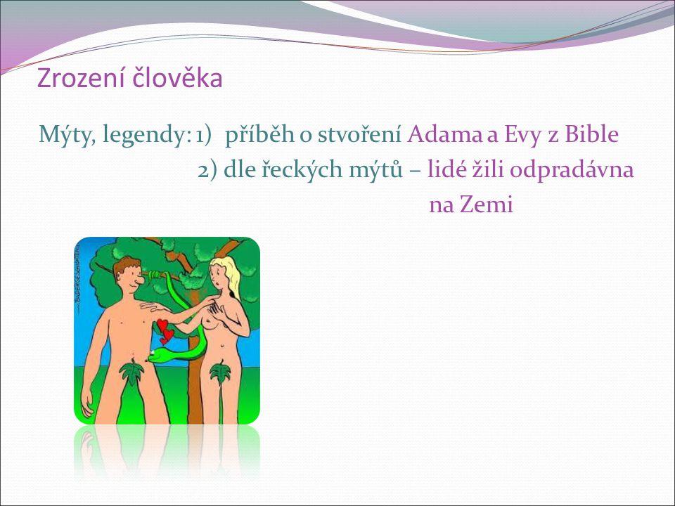 Zrození člověka Mýty, legendy: 1) příběh o stvoření Adama a Evy z Bible 2) dle řeckých mýtů – lidé žili odpradávna na Zemi