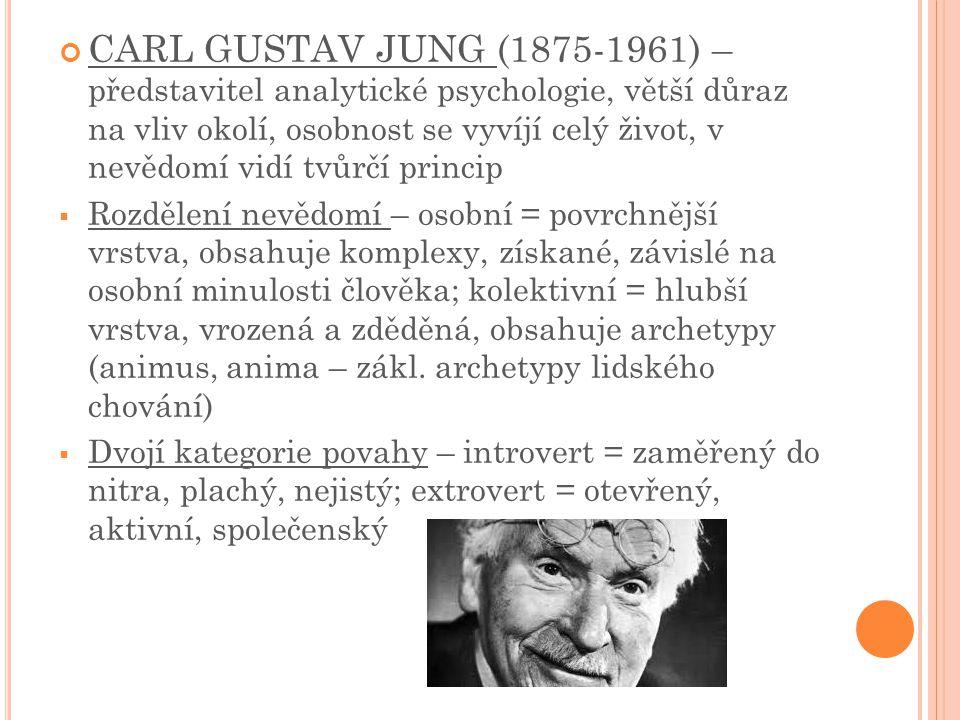 CARL GUSTAV JUNG (1875-1961) – představitel analytické psychologie, větší důraz na vliv okolí, osobnost se vyvíjí celý život, v nevědomí vidí tvůrčí princip