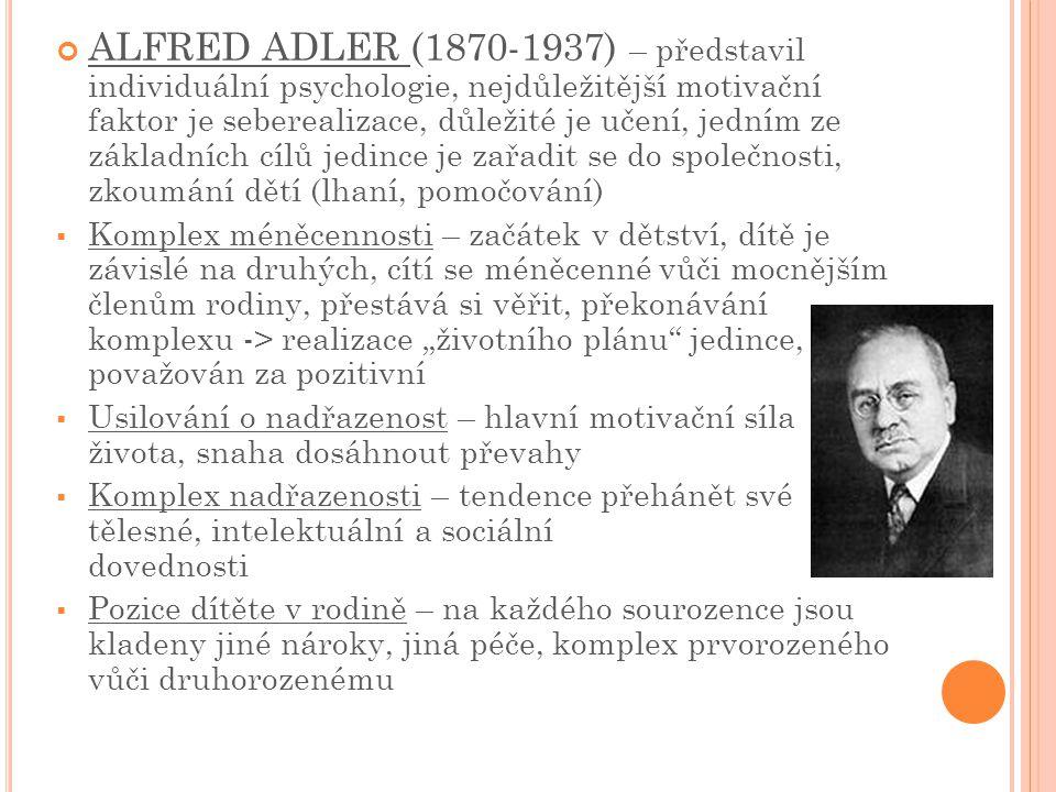 ALFRED ADLER (1870-1937) – představil individuální psychologie, nejdůležitější motivační faktor je seberealizace, důležité je učení, jedním ze základních cílů jedince je zařadit se do společnosti, zkoumání dětí (lhaní, pomočování)