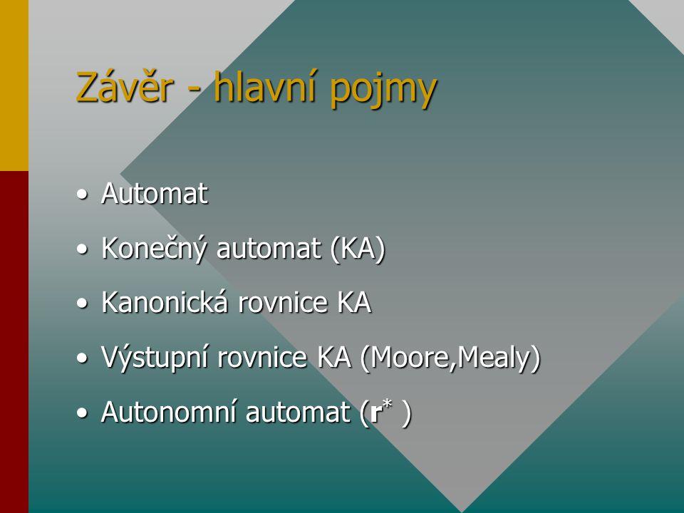 Závěr - hlavní pojmy Automat Konečný automat (KA) Kanonická rovnice KA