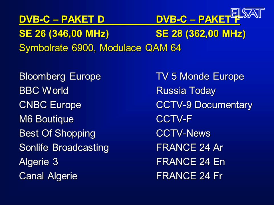 DVB-C – PAKET D DVB-C – PAKET F SE 26 (346,00 MHz) SE 28 (362,00 MHz) Symbolrate 6900, Modulace QAM 64 Bloomberg Europe TV 5 Monde Europe BBC World Russia Today CNBC Europe CCTV-9 Documentary M6 Boutique CCTV-F Best Of Shopping CCTV-News Sonlife Broadcasting FRANCE 24 Ar Algerie 3 FRANCE 24 En Canal Algerie FRANCE 24 Fr