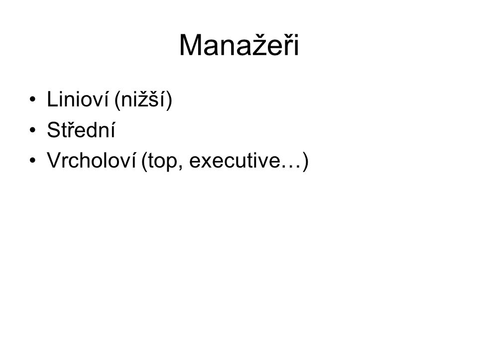 Manažeři Linioví (nižší) Střední Vrcholoví (top, executive…)
