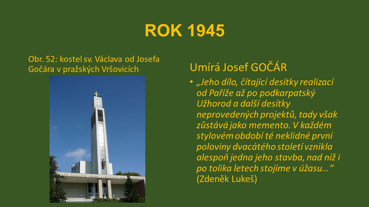 ROK 1945 Obr. 52: kostel sv. Václava od Josefa Gočára v pražských Vršovicích. Umírá Josef GOČÁR.