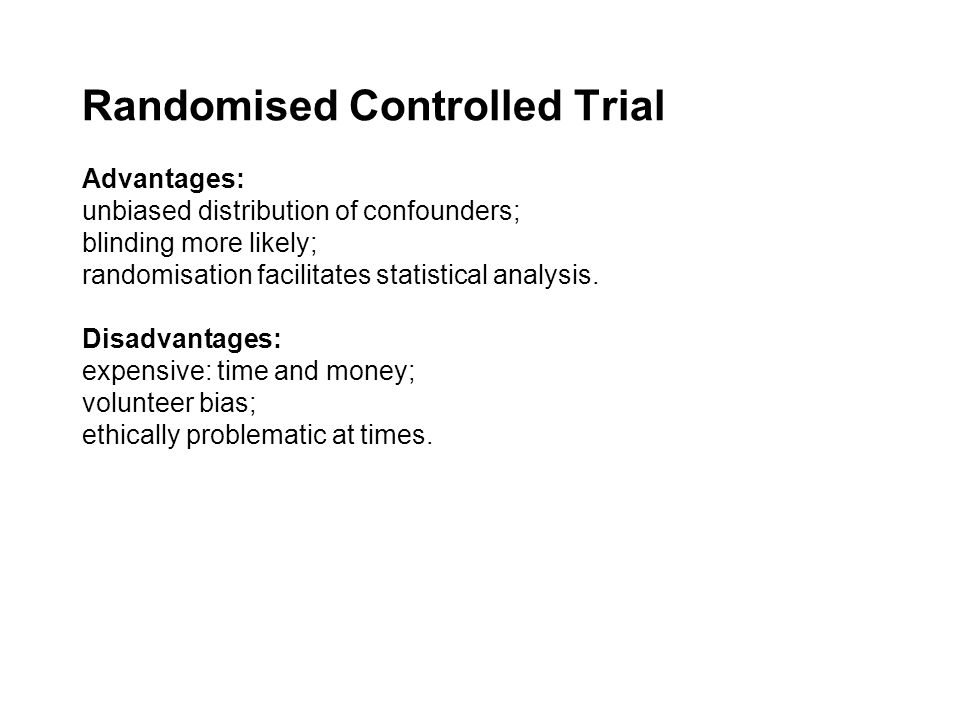 Randomised Controlled Trial Advantages: unbiased distribution of confounders; blinding more likely; randomisation facilitates statistical analysis.