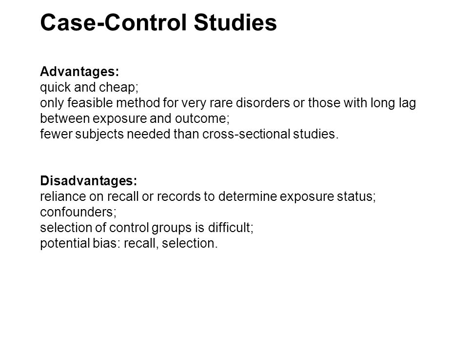 Case-Control Studies Advantages: quick and cheap; only feasible method for very rare disorders or those with long lag between exposure and outcome; fewer subjects needed than cross-sectional studies.