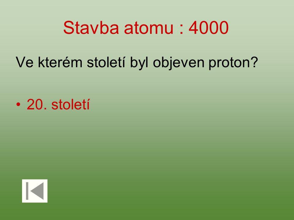 Stavba atomu : 4000 Ve kterém století byl objeven proton 20. století