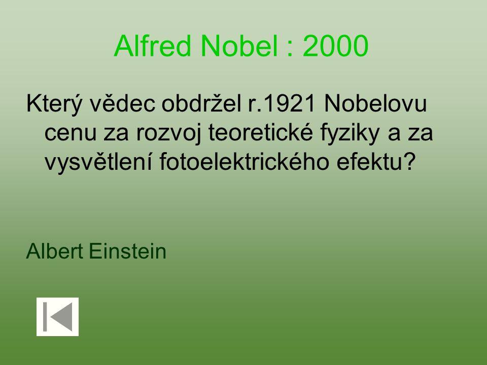 Alfred Nobel : 2000 Který vědec obdržel r.1921 Nobelovu cenu za rozvoj teoretické fyziky a za vysvětlení fotoelektrického efektu