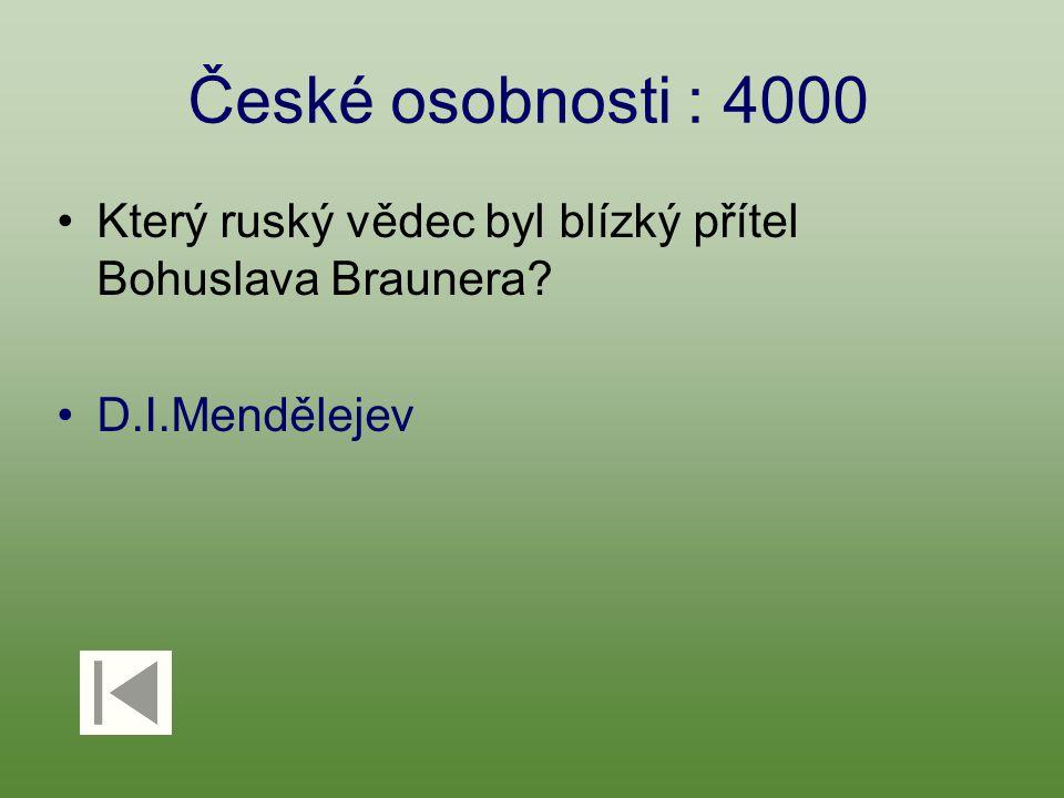 České osobnosti : 4000 Který ruský vědec byl blízký přítel Bohuslava Braunera D.I.Mendělejev