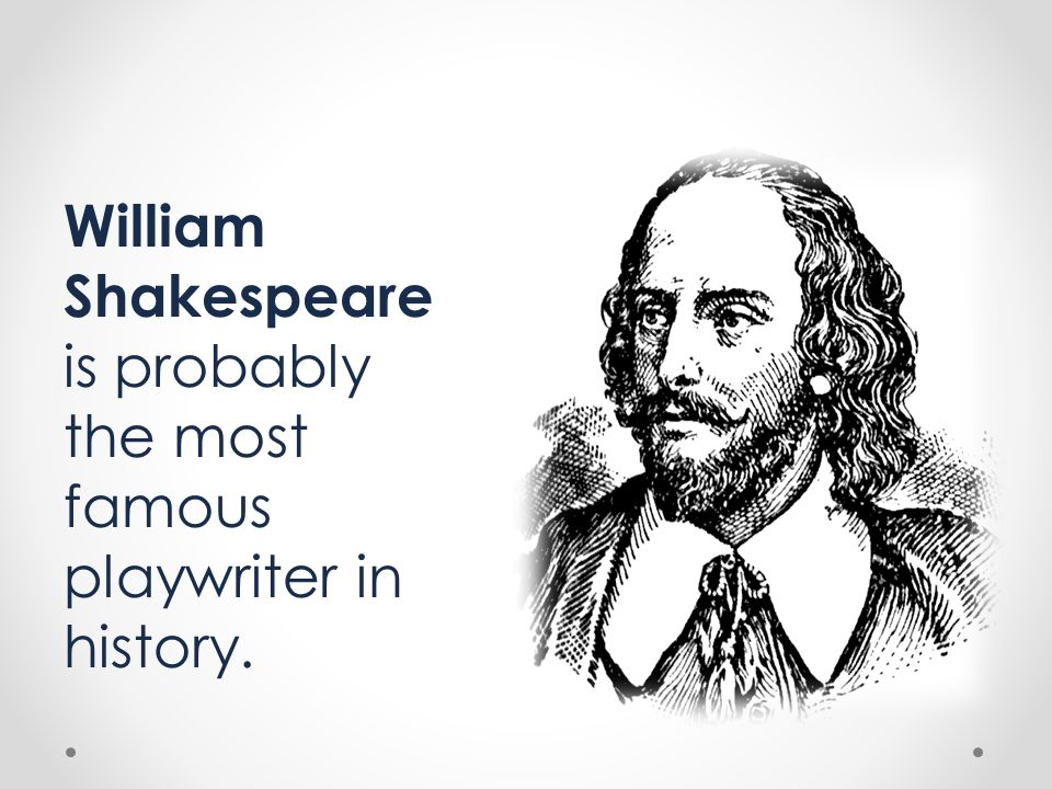 William Shakespeare is probably the most famous playwriter in history.