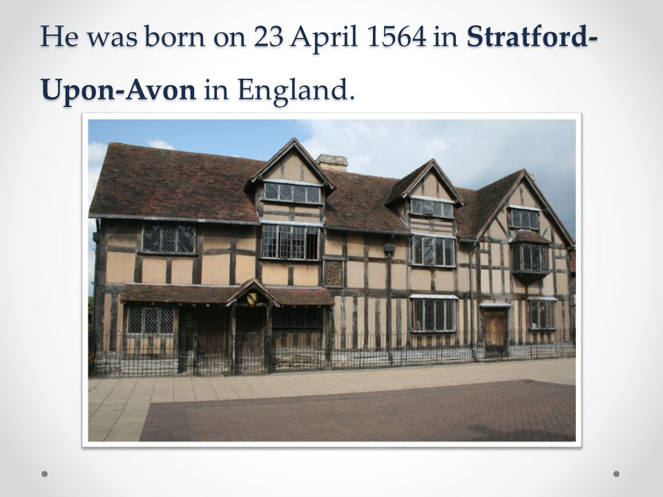 He was born on 23 April 1564 in Stratford-Upon-Avon in England.