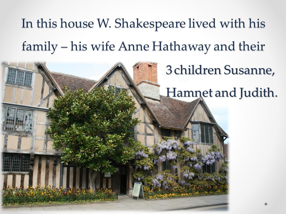 In this house W. Shakespeare lived with his family – his wife Anne Hathaway and their