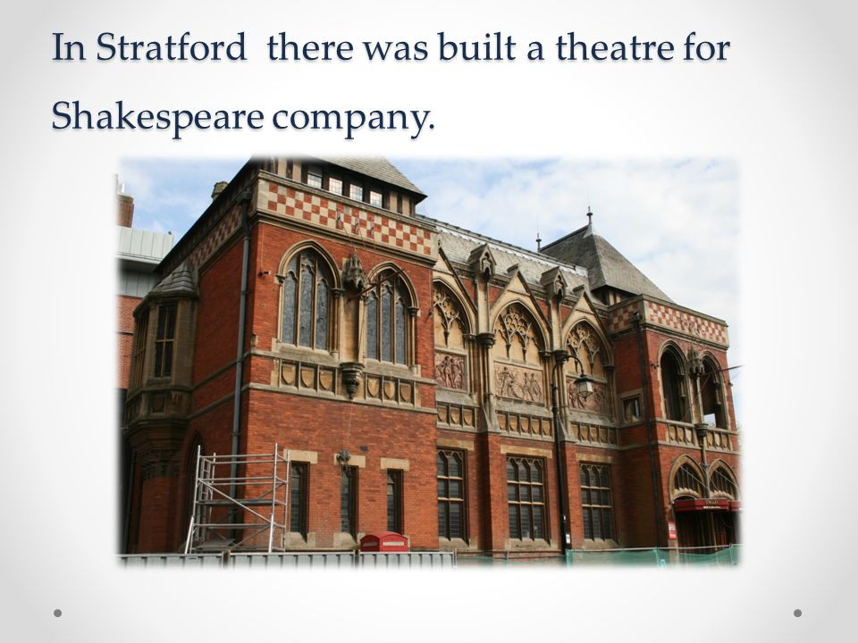 In Stratford there was built a theatre for Shakespeare company.
