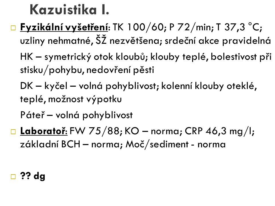 Kazuistika I. Fyzikální vyšetření: TK 100/60; P 72/min; T 37,3 °C; uzliny nehmatné, ŠŽ nezvětšena; srdeční akce pravidelná.
