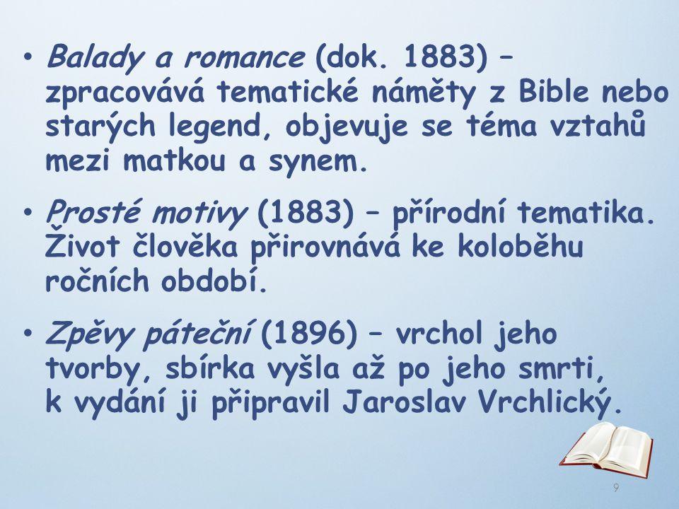 Balady a romance (dok. 1883) – zpracovává tematické náměty z Bible nebo starých legend, objevuje se téma vztahů mezi matkou a synem.