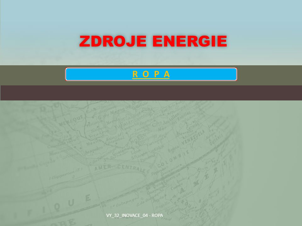 Zdroje energie R O P A VY_32_INOVACE_04 - ROPA