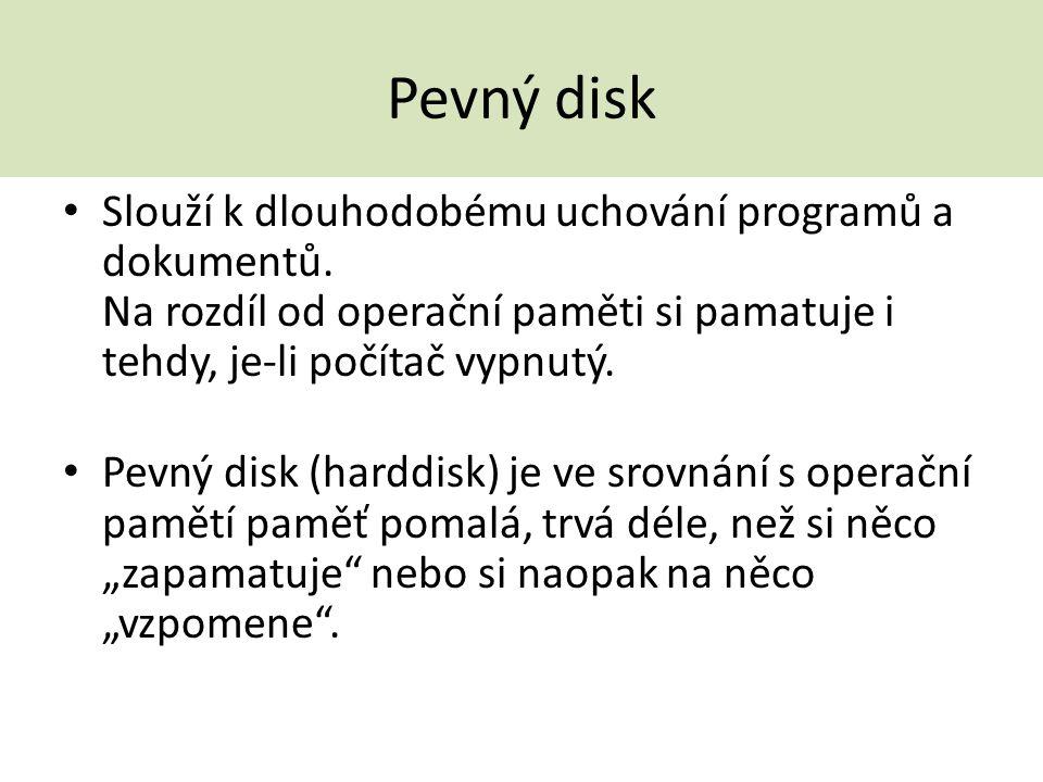 Pevný disk Slouží k dlouhodobému uchování programů a dokumentů. Na rozdíl od operační paměti si pamatuje i tehdy, je-li počítač vypnutý.