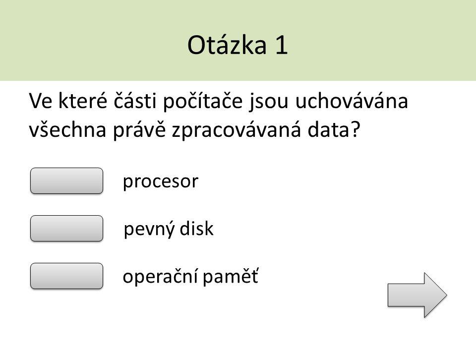 Otázka 1 Ve které části počítače jsou uchovávána všechna právě zpracovávaná data procesor. pevný disk.