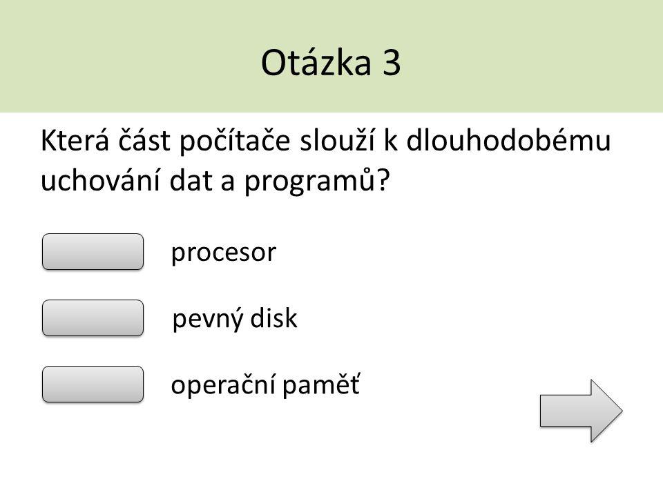 Otázka 3 Která část počítače slouží k dlouhodobému uchování dat a programů procesor. pevný disk.