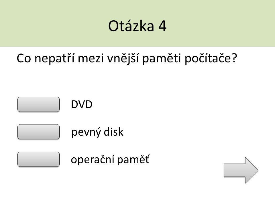 Otázka 4 Co nepatří mezi vnější paměti počítače DVD pevný disk