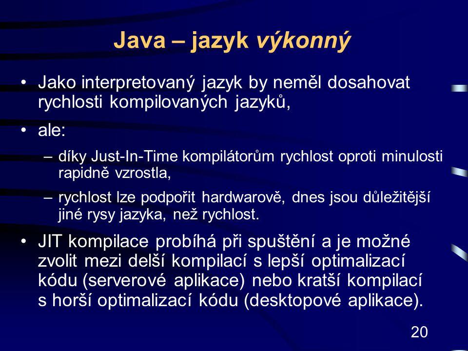 Java – jazyk výkonný Jako interpretovaný jazyk by neměl dosahovat rychlosti kompilovaných jazyků, ale: