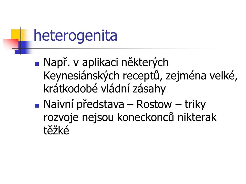 heterogenita Např. v aplikaci některých Keynesiánských receptů, zejména velké, krátkodobé vládní zásahy.
