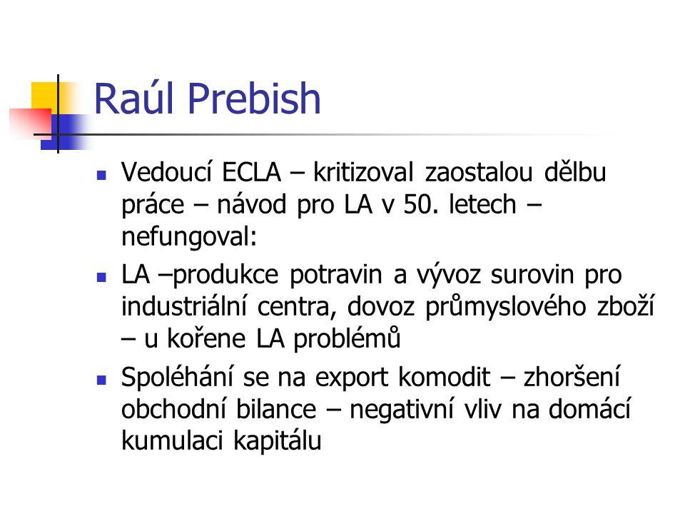 Raúl Prebish Vedoucí ECLA – kritizoval zaostalou dělbu práce – návod pro LA v 50. letech – nefungoval: