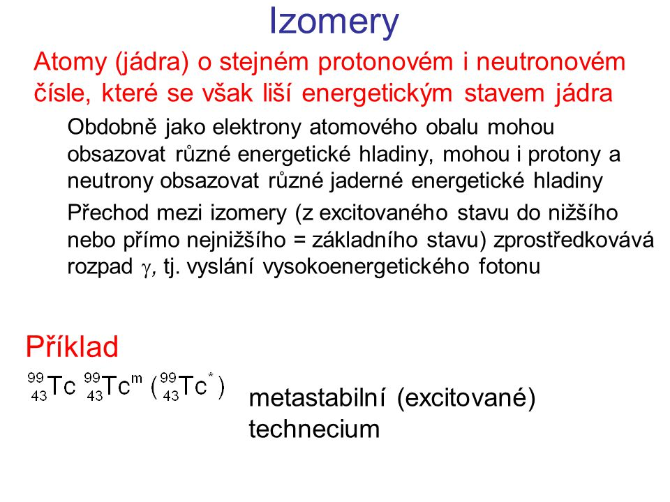 Izomery Atomy (jádra) o stejném protonovém i neutronovém čísle, které se však liší energetickým stavem jádra.