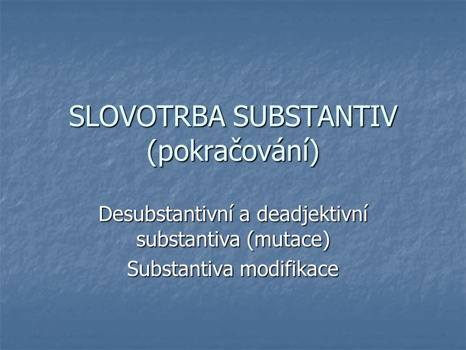 SLOVOTRBA SUBSTANTIV (pokračování)