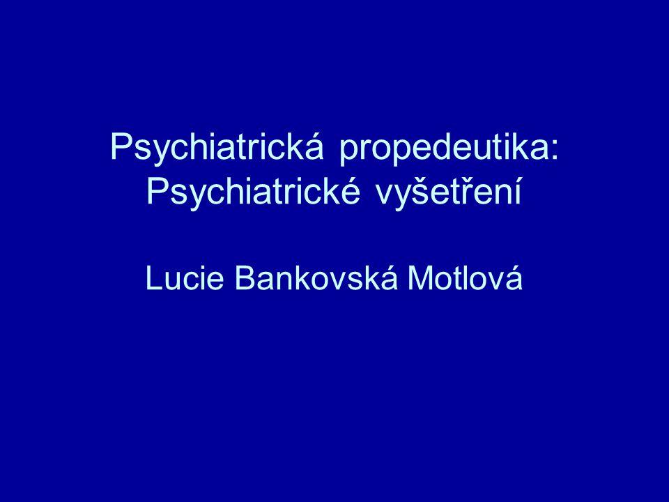 Psychiatrická propedeutika: Psychiatrické vyšetření Lucie Bankovská Motlová
