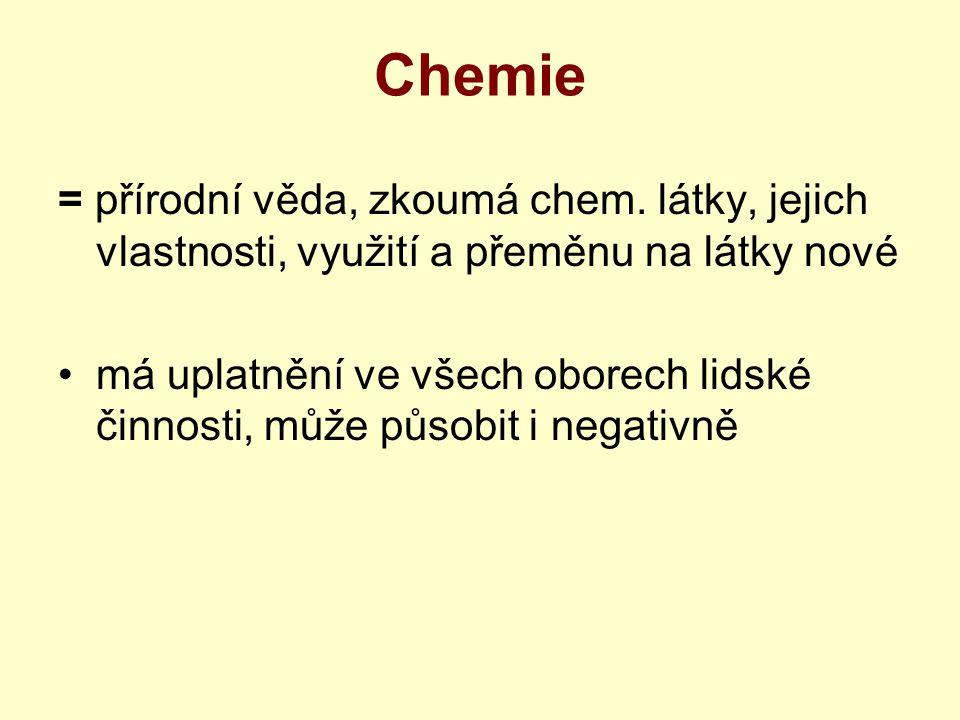 Chemie = přírodní věda, zkoumá chem. látky, jejich vlastnosti, využití a přeměnu na látky nové.