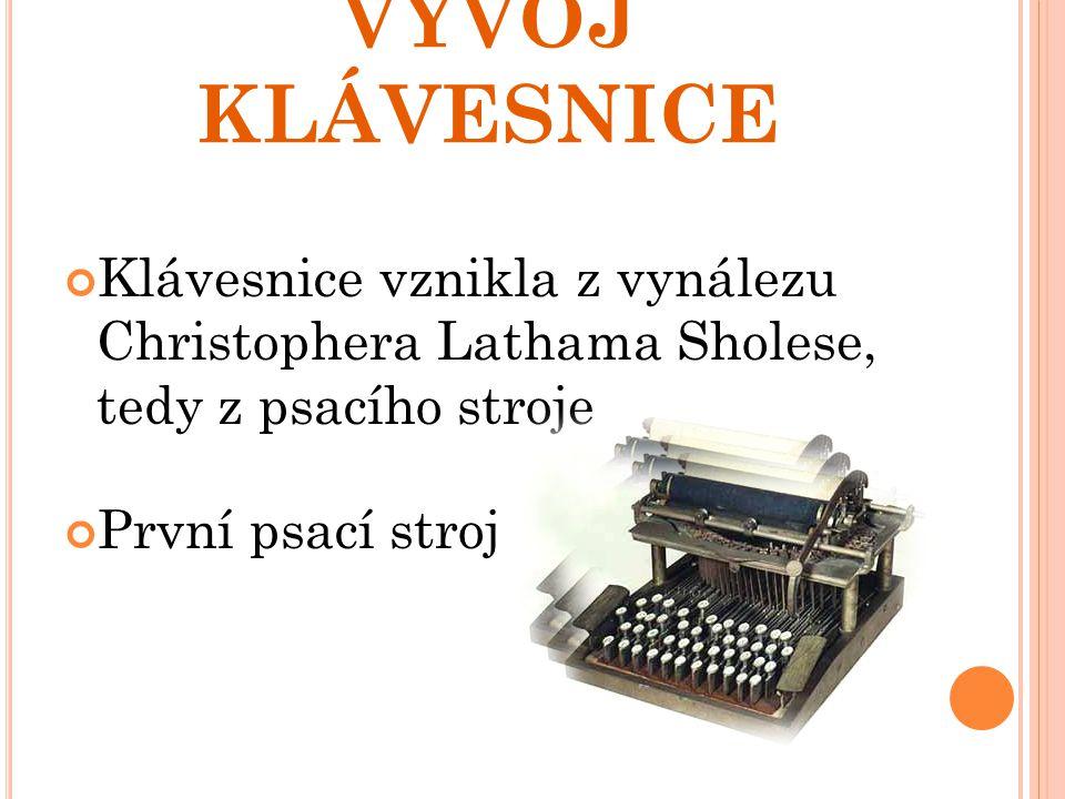 VÝVOJ KLÁVESNICE Klávesnice vznikla z vynálezu Christophera Lathama Sholese, tedy z psacího stroje.